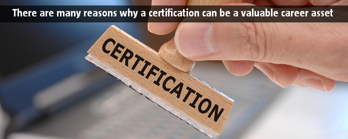 There are many reasons why a certification can be a valuable career asset