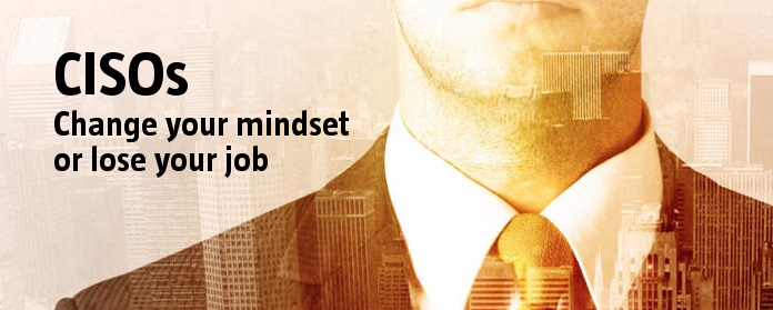 CISOs: Change your mindset or lose your job
