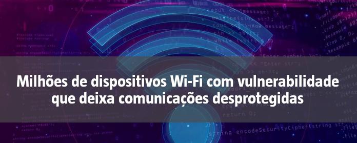 Milhões de dispositivos Wi-Fi com vulnerabilidade que deixa comunicações desprotegidas