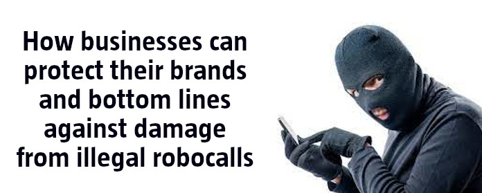 How businesses can protect their brands and bottom lines against damage from illegal robocalls