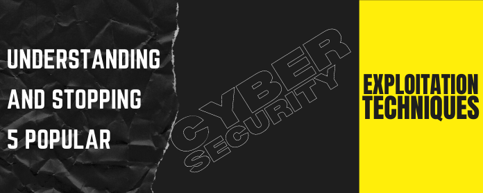 Understanding and stopping 5 popular cybersecurity exploitation techniques