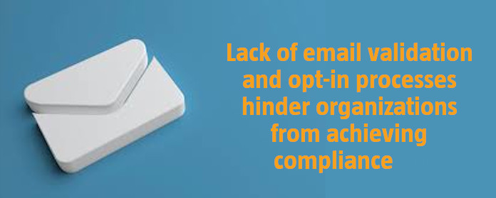 Lack of email validation and opt-in processes hinder organizations from achieving compliance