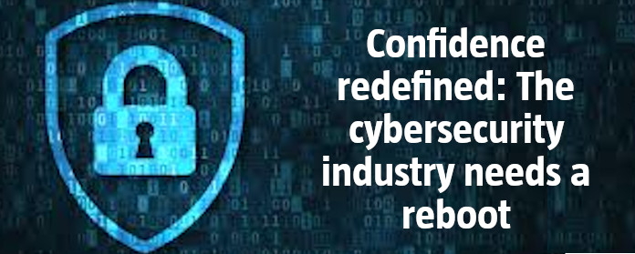 Confidence redefined: The cybersecurity industry needs a reboot